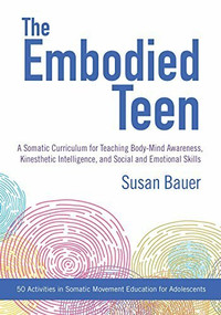 The Embodied Teen (A Somatic Curriculum for Teaching Body-Mind Awareness, Kinesthetic Intelligence, and Social and Emotional Skills--50 Activities in Somatic Movement Education) by Susan Bauer, 9781623171889