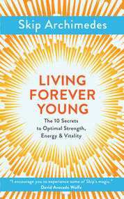 Living Forever Young (The 10 Secrets to Optimal Strength, Energy & Vitality) by Skip Archimedes, 9781786781369