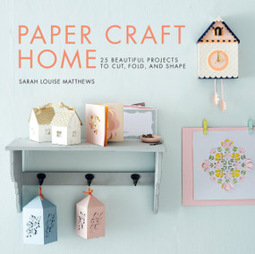 Paper Craft Home (25 Beautiful Projects to Cut, Fold, and Shape) by Sarah Louise Matthews, 9781611806090