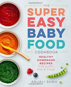 Super Easy Baby Food Cookbook (Healthy Homemade Recipes for Every Age and Stage) by Anjali Shah, 9781939754776