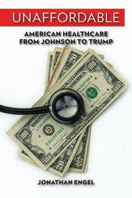 Unaffordable (American Healthcare from Johnson to Trump) by Jonathan Engel, 9780299314101