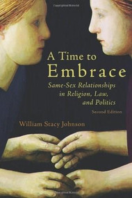 A Time to Embrace (Same-Sex Relationships in Religion, Law, and Politics, 2nd edition) by William Stacy Johnson, 9780802866950