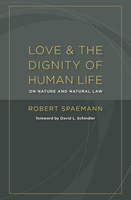 Love and the Dignity of Human Life (On Nature and Natural Law) by Robert Spaemann, David L. Schindler, 9780802866936