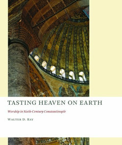 Tasting Heaven on Earth (Worship in Sixth-Century Constantinople) by Walter D. Ray, 9780802866639