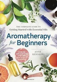 Aromatherapy for Beginners (The Complete Guide to Getting Started with Essential Oils) by Anne Kennedy, 9781939754608