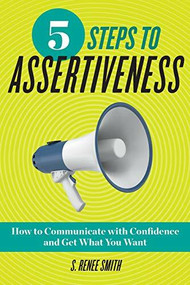 5 Steps to Assertiveness (How to Communicate with Confidence and Get What You Want) by S. Renee Smith, 9781939754622