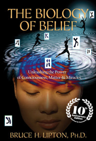 The Biology of Belief 10th Anniversary Edition (Unleashing the Power of Consciousness, Matter & Miracles) by Bruce H. Lipton, 9781401952471