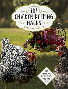 101 Chicken Keeping Hacks from Fresh Eggs Daily (Tips, Tricks, and Ideas for You and your Hens) by Lisa Steele, 9780760360637