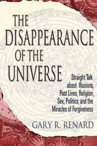 The Disappearance of the Universe (Straight Talk about Illusions, Past Lives, Religion, Sex, Politics, and the Miracles of Forgiveness) by Gary R. Renard, 9781401905668
