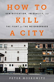 How to Kill a City (Gentrification, Inequality, and the Fight for the Neighborhood) by PE Moskowitz, 9781568589039