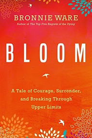Bloom (A Tale of Courage, Surrender, and Breaking Through Upper Limits) by Bronnie Ware, 9781401951771
