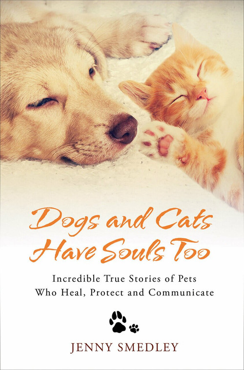 Dogs and Cats Have Souls Too (Incredible True Stories of Pets Who Heal, Protect and Communicate) by Jenny Smedley, 9781788170659