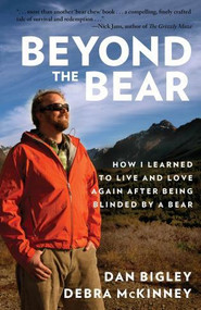 Beyond the Bear (How I Learned to Live and Love Again after Being Blinded by a Bear) by Dan Bigley, Debra McKinney, 9781493016426
