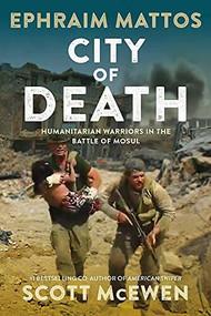 City of Death (Humanitarian Warriors in the Battle of Mosul) by Ephraim Mattos, Scott McEwen, 9781546081821