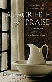 A Sacrifice of Praise (An Anthology of Christian Poetry in English from Caedmon to the Mid-Twentieth Century) - 9781630269968 by James H. Trott, Larry Woiwode, 9781630269968