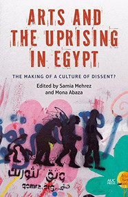 Arts and the Uprising in Egypt (The Making of a Culture of Dissent?) by Samia Mehrez, 9789774167584