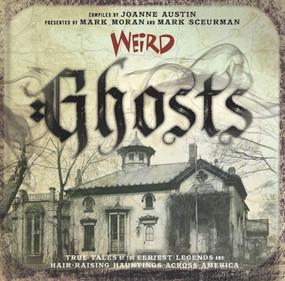 Weird Ghosts (True Tales of the Eeriest Legends and Hair-Raising Hauntings Across America) by Joanne Austin, Mark Moran, Mark Sceurman, 9781454931911