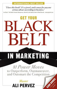 Get Your Black Belt in Marketing (81 Power Moves to Outperform, Outmaneuver, and Outsmart the Competition) by Ali Pervez, 9781600374821
