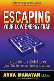 Escaping Your Low Energy Trap (Uncommon Solutions Your Doctor Never Told You About) by Anna Manayan, 9781630470418