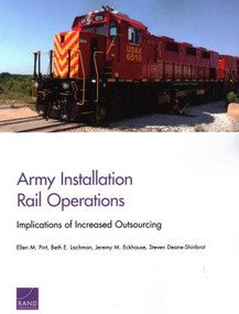 Army Installation Rail Operations (Implications of Increased Outsourcing) by Ellen M. Pint, Beth E. Lachman, Jeremy M. Eckhause, Steven Deane-Shinbrot, 9780833098689
