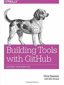 Building Tools with GitHub (Customize Your Workflow) by Chris Dawson, Ben Straub, 9781491933503