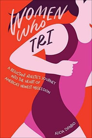 Women Who Tri (A Reluctant Athlete's Journey Into the Heart of America's Newest Obsession) by DiFabio Alicia, 9781937715588
