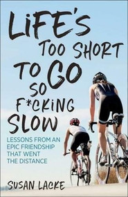 Life's Too Short to Go So F*cking Slow (Lessons from an Epic Friendship That Went the Distance) by Lacke Susan, 9781937715656