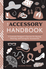 The Accessory Handbook (A Costume Designer's Secrets for Buying, Wearing, and Caring for Accessories) by Alison Freer, 9780399580802