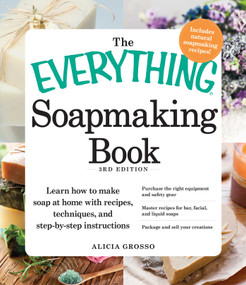 The Everything Soapmaking Book (Learn How to Make Soap at Home with Recipes, Techniques, and Step-by-Step Instructions - Purchase the right equipment and safety gear, Master recipes for bar, facial, and liquid soaps, and Package and sell your creat.. by Alicia Grosso, 9781440550133