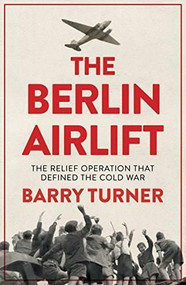 The Berlin Airlift (A New History of the Cold War's Decisive Relief Operation) - 9781785783531 by Barry Turner, 9781785783531