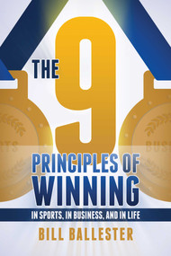 The Nine Principles of Winning (In Sports, In Business, and In Life) by Bill Ballester, 9781682616574