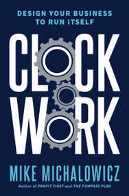 Clockwork (Design Your Business to Run Itself) by Mike Michalowicz, 9780525534013