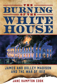The Burning of the White House (James and Dolley Madison and the War of 1812) by Jane Hampton Cook, 9781621574781