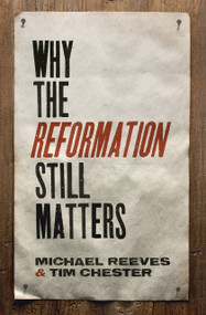 Why the Reformation Still Matters by Michael Reeves, Tim Chester, 9781433545313