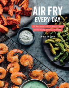 Air Fry Every Day (75 Recipes to Fry, Roast, and Bake Using Your Air Fryer: A Cookbook) by Ben Mims, 9780525576099