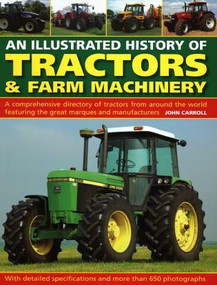 An Illustrated History of Tractors & Farm Machinery (A Comprehensive Directory of Tractors from Around the World, Featuring the Great Marques and Manufacturers) by John Carroll, 9780754834373