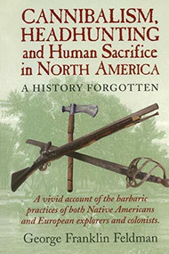 Cannibalism, Headhunting  and Human Sacrifice in North America (A History Forgotten) by George Franklin Feldman, 9780911469332