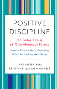 Positive Discipline for Today's Busy (and Overwhelmed) Parent (How to Balance Work, Parenting, and Self for Lasting Well-Being) by Jane Nelsen, Ed.D., Kristina Bill, Joy Marchese, 9780525574897