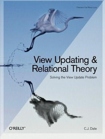 View Updating and Relational Theory (Solving the View Update Problem) by C. J. Date, 9781449357849