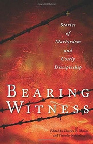 Bearing Witness (Stories of Martyrdom and Costly Discipleship) by Charles E. Moore, Timothy Keiderling, John D. Roth, 9780874867046