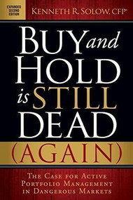 Buy and Hold is Still Dead (Again) (The Case for Active Portfolio Management in Dangerous Markets) by Kenneth R. Solow, 9781630478179