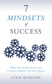 7 Mindsets of Success (What You Really Need to Do to Achieve Rapid, Top-Level Success) by Sten Morgan, 9781683503019