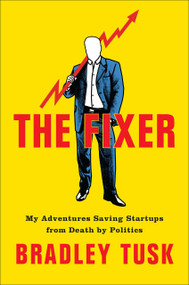 The Fixer (My Adventures Saving Startups from Death by Politics) by Bradley Tusk, 9780525536499
