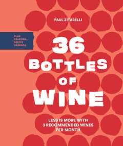 36 Bottles of Wine (Less Is More with 3 Recommended Wines per Month Plus Seasonal Recipe Pairings) by Paul Zitarelli, 9781632171917