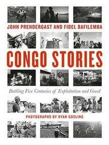 Congo Stories (Battling Five Centuries of Exploitation and Greed) by John Prendergast, Fidel Bafilemba, Ryan Gosling, Soraya Aziz Souleymane, Chouchou Namegabe, Dave Eggers, Sam Ilus, 9781455584642