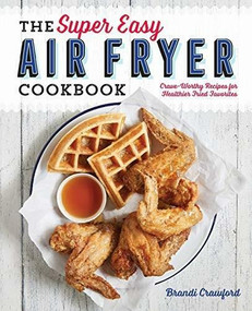 The Super Easy Air Fryer Cookbook (Crave-Worthy Recipes for Healthier Fried Favorites) by Brandi Crawford, 9781641520492