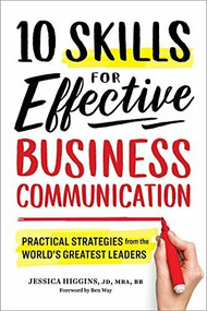 10 Skills for Effective Business Communication (Practical Strategies from the World's Greatest Leaders) by Jessica Higgins, Ben Way, 9781641520980