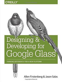 Designing and Developing for Google Glass (Thinking Differently for a New Platform) by Allen Firstenberg, Jason Salas, 9781491946459