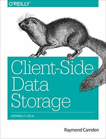 Client-Side Data Storage (Keeping It Local) by Raymond Camden, 9781491935118
