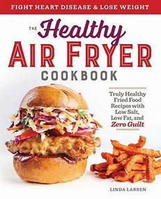 The Healthy Air Fryer Cookbook (Truly Healthy Fried Food Recipes with Low Salt, Low Fat, and Zero Guilt) by Linda Larsen, 9781939754165